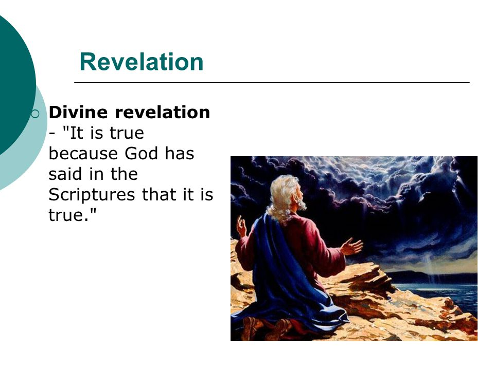Revelation  Divine revelation - It is true because God has said in the Scriptures that it is true.