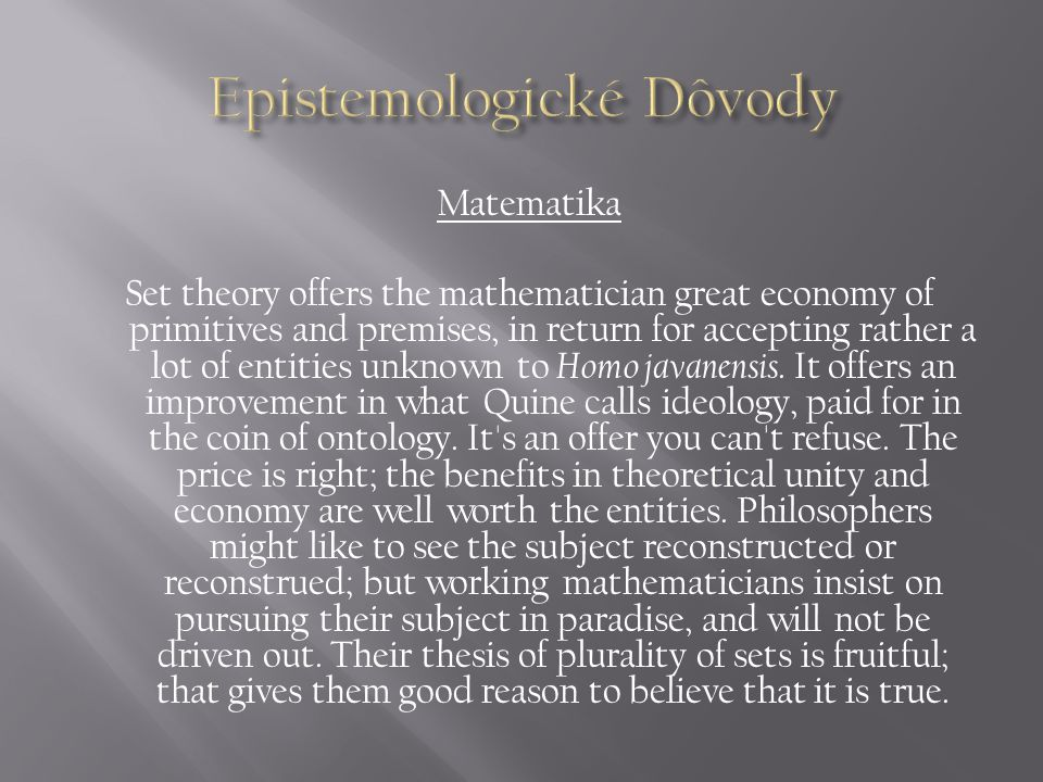 Matematika Set theory offers the mathematician great economy of primitives and premises, in return for accepting rather a lot of entities unknown to Homo javanensis.