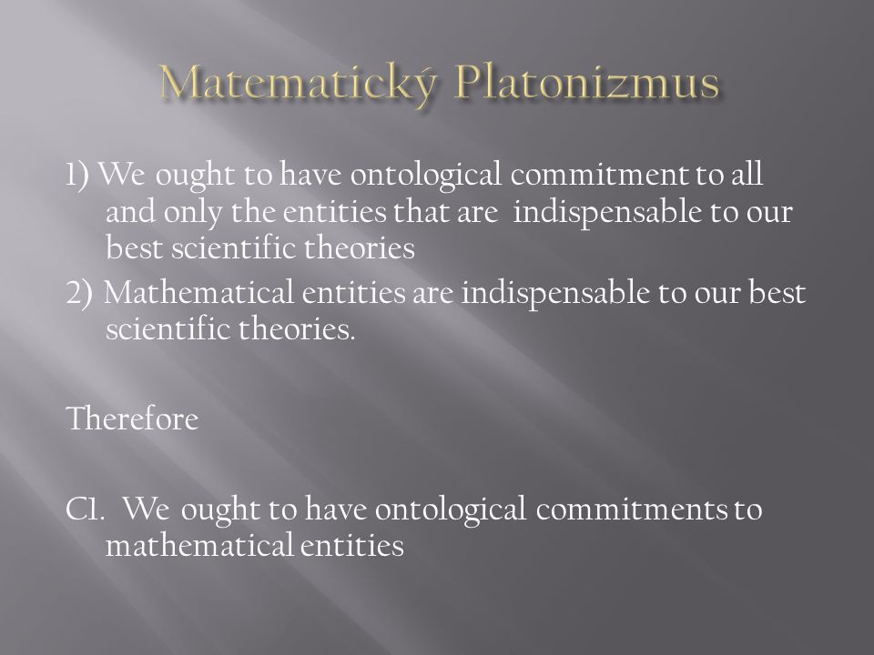 1) We ought to have ontological commitment to all and only the entities that are indispensable to our best scientific theories 2) Mathematical entitie
