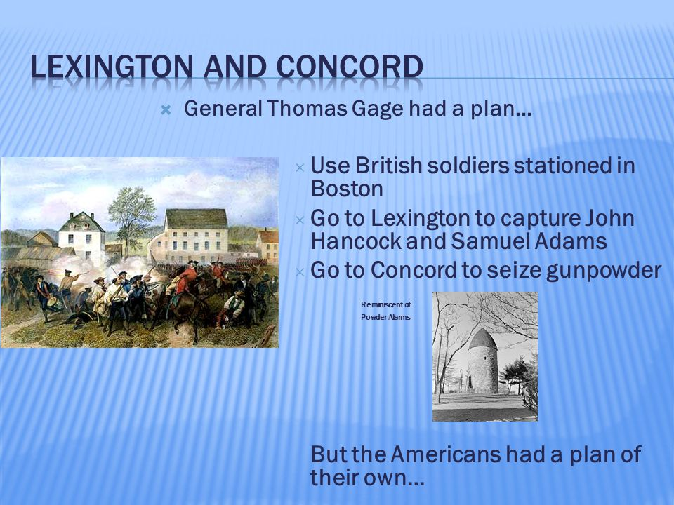  General Thomas Gage had a plan…  Use British soldiers stationed in Boston  Go to Lexington to capture John Hancock and Samuel Adams  Go to Concor