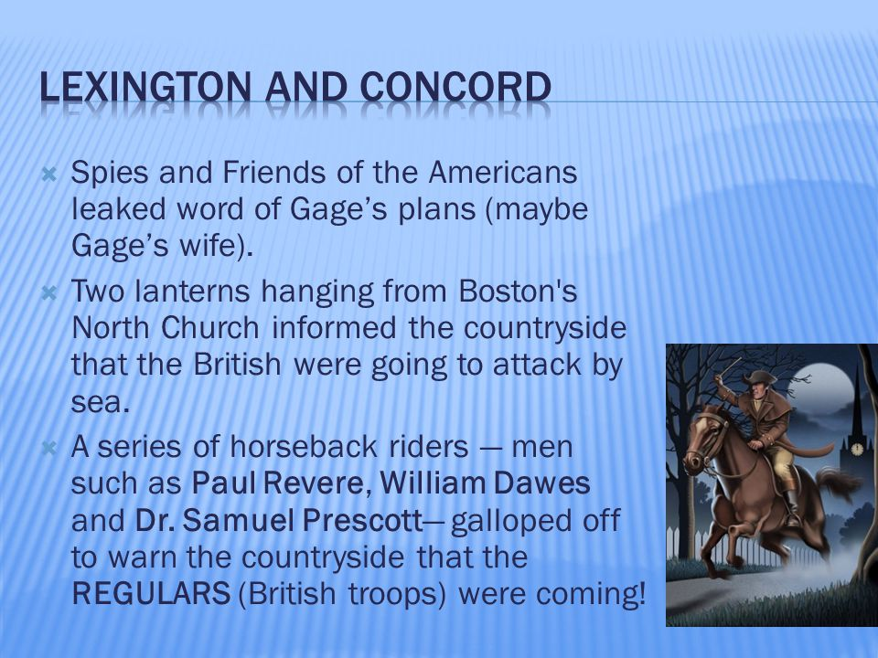  Spies and Friends of the Americans leaked word of Gage's plans (maybe Gage's wife).  Two lanterns hanging from Boston's North Church informed the c