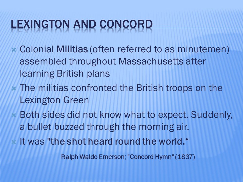  Colonial Militias (often referred to as minutemen) assembled throughout Massachusetts after learning British plans  The militias confronted the British troops on the Lexington Green  Both sides did not know what to expect.