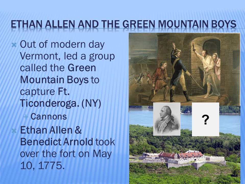  Out of modern day Vermont, led a group called the Green Mountain Boys to capture Ft. Ticonderoga. (NY)  Cannons  Ethan Allen & Benedict Arnold too