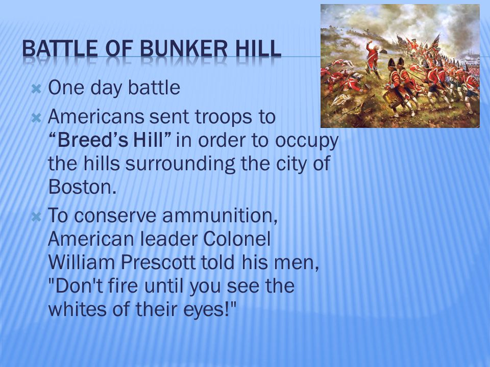  One day battle  Americans sent troops to Breed's Hill in order to occupy the hills surrounding the city of Boston.