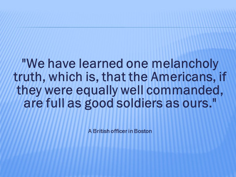 We have learned one melancholy truth, which is, that the Americans, if they were equally well commanded, are full as good soldiers as ours. A British officer in Boston