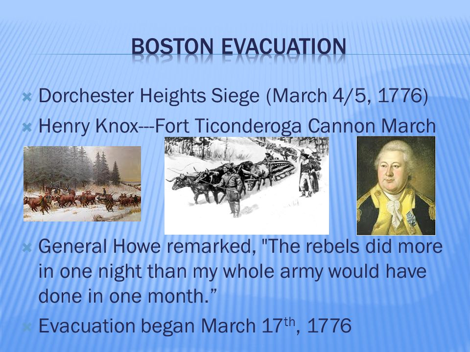  Dorchester Heights Siege (March 4/5, 1776)  Henry Knox---Fort Ticonderoga Cannon March  General Howe remarked, The rebels did more in one night than my whole army would have done in one month.  Evacuation began March 17 th, 1776