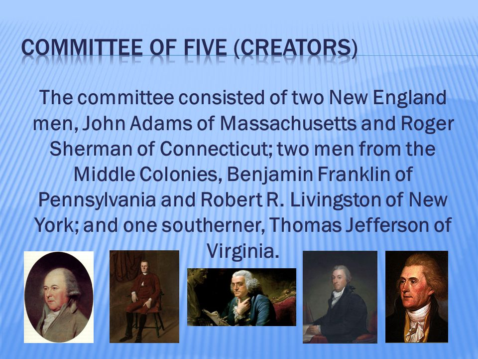 The committee consisted of two New England men, John Adams of Massachusetts and Roger Sherman of Connecticut; two men from the Middle Colonies, Benjamin Franklin of Pennsylvania and Robert R.