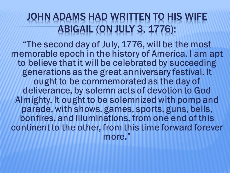 """""""The second day of July, 1776, will be the most memorable epoch in the history of America. I am apt to believe that it will be celebrated by succeedin"""