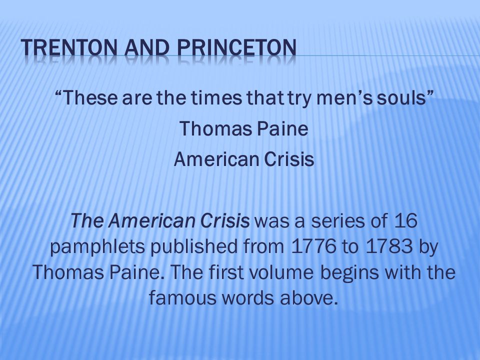 """""""These are the times that try men's souls"""" Thomas Paine American Crisis The American Crisis was a series of 16 pamphlets published from 1776 to 1783 b"""
