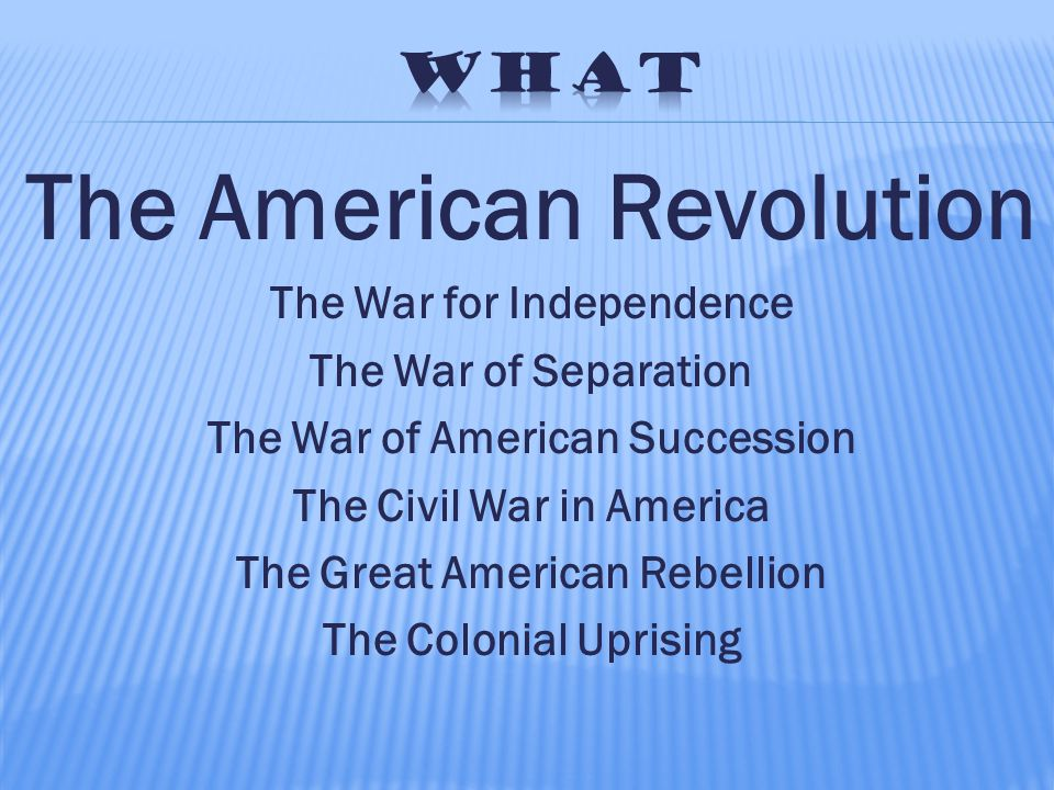 The American Revolution The War for Independence The War of Separation The War of American Succession The Civil War in America The Great American Rebellion The Colonial Uprising
