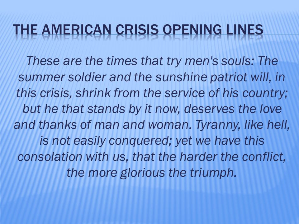 These are the times that try men s souls: The summer soldier and the sunshine patriot will, in this crisis, shrink from the service of his country; but he that stands by it now, deserves the love and thanks of man and woman.