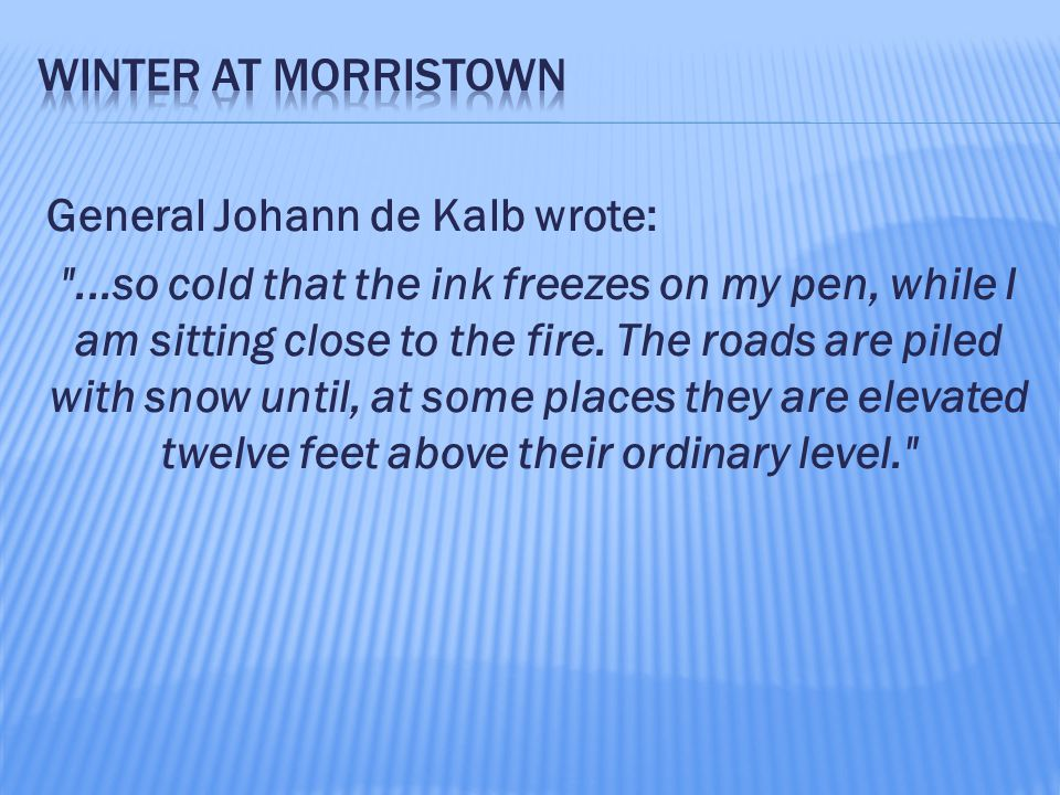 General Johann de Kalb wrote: ...so cold that the ink freezes on my pen, while I am sitting close to the fire.