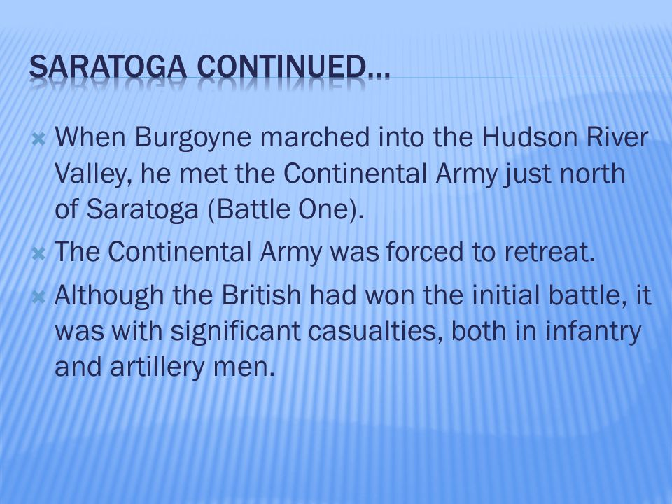  When Burgoyne marched into the Hudson River Valley, he met the Continental Army just north of Saratoga (Battle One).  The Continental Army was forc