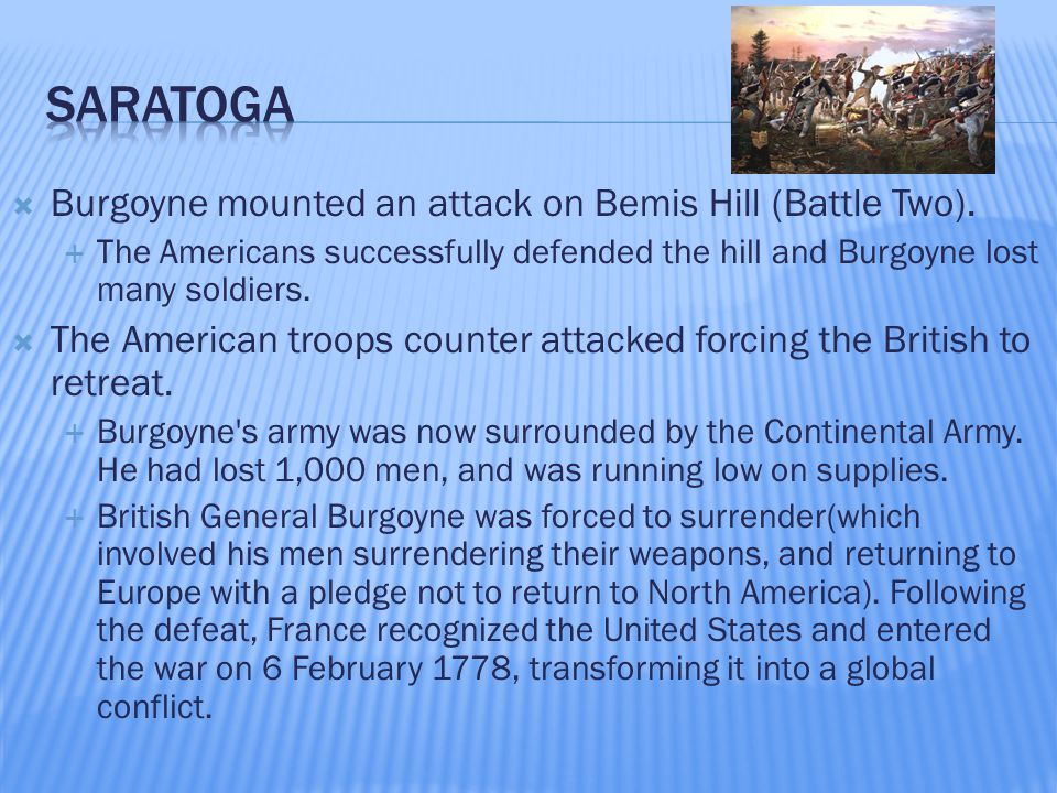  Burgoyne mounted an attack on Bemis Hill (Battle Two).  The Americans successfully defended the hill and Burgoyne lost many soldiers.  The America