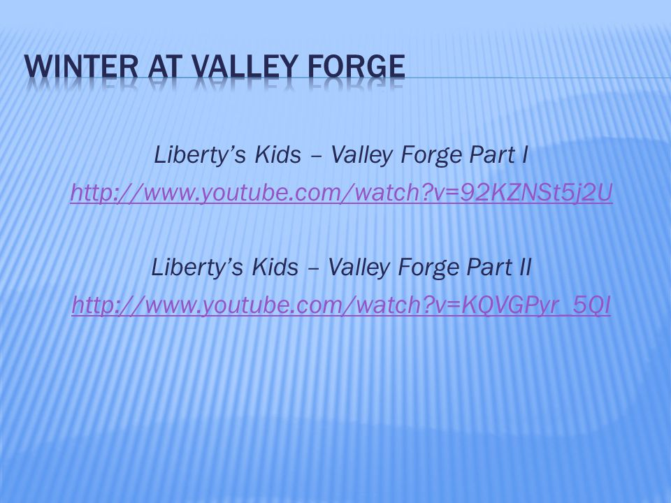 Liberty's Kids – Valley Forge Part I http://www.youtube.com/watch v=92KZNSt5j2U Liberty's Kids – Valley Forge Part II http://www.youtube.com/watch v=KQVGPyr_5QI