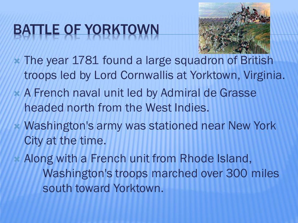  The year 1781 found a large squadron of British troops led by Lord Cornwallis at Yorktown, Virginia.  A French naval unit led by Admiral de Grasse