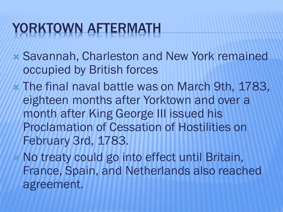  Savannah, Charleston and New York remained occupied by British forces  The final naval battle was on March 9th, 1783, eighteen months after Yorktown and over a month after King George III issued his Proclamation of Cessation of Hostilities on February 3rd, 1783.