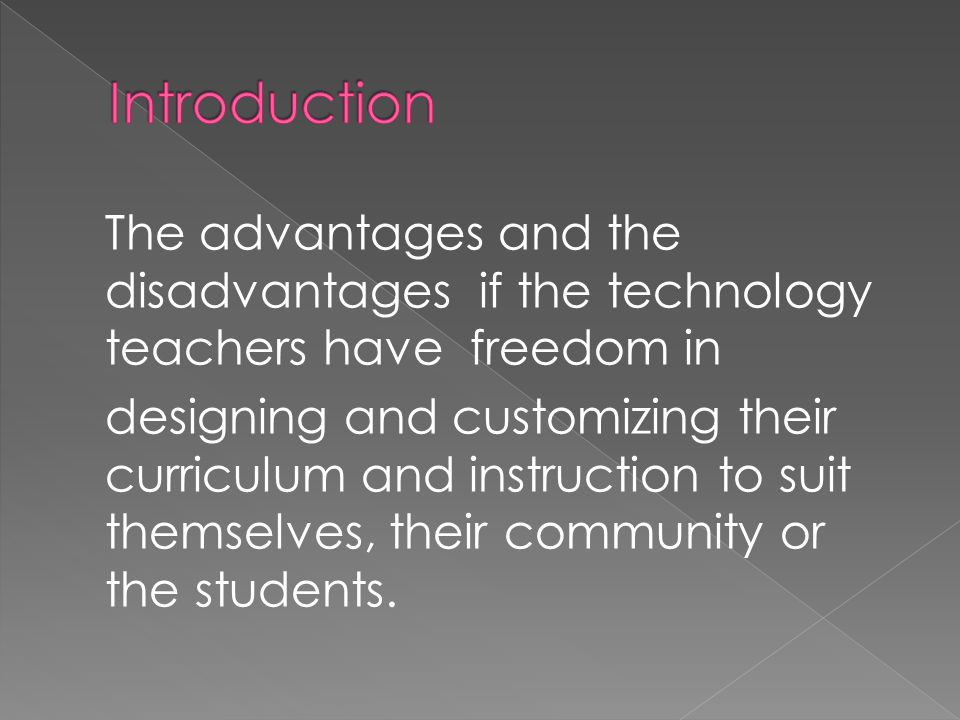 The advantages and the disadvantages if the technology teachers have freedom in designing and customizing their curriculum and instruction to suit the