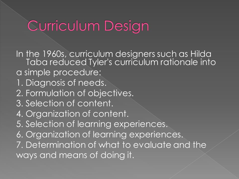 In the 1960s, curriculum designers such as Hilda Taba reduced Tyler's curriculum rationale into a simple procedure: 1. Diagnosis of needs. 2. Formulat