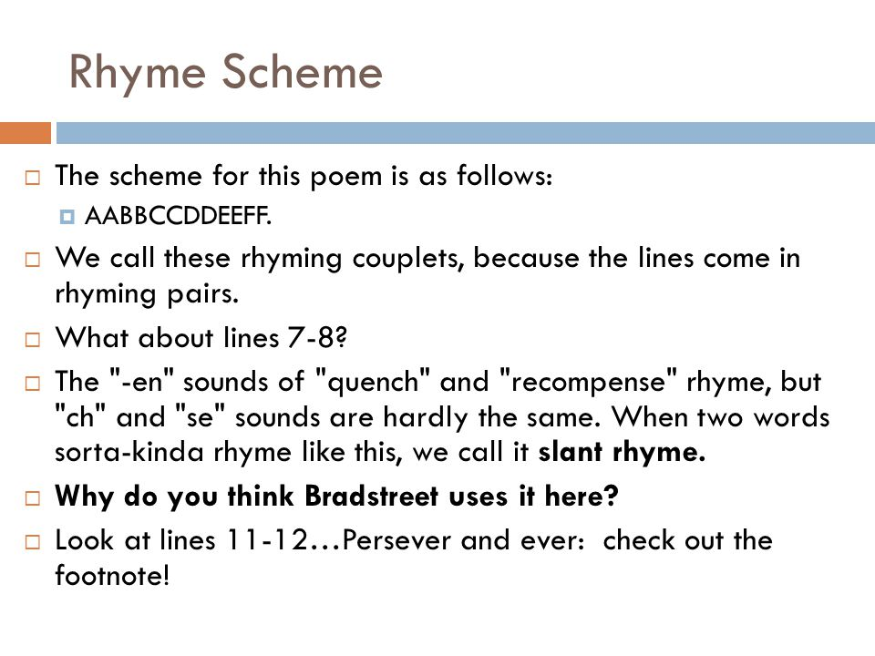 Rhyme Scheme  The scheme for this poem is as follows:  AABBCCDDEEFF.  We call these rhyming couplets, because the lines come in rhyming pairs.  Wh