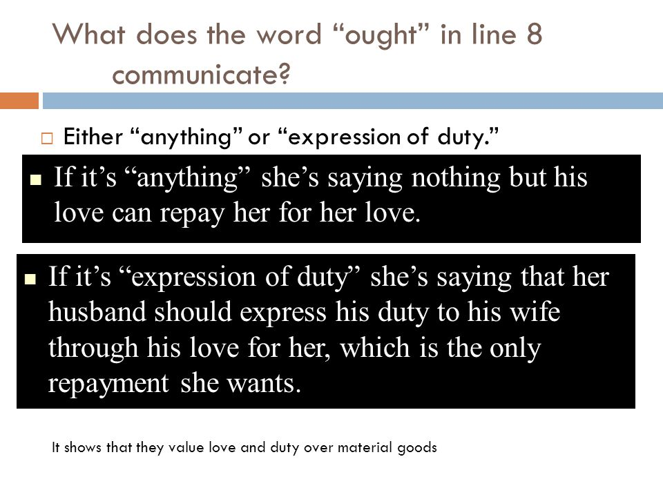 "What does the word ""ought"" in line 8 communicate?  Either ""anything"" or ""expression of duty."" If it's ""anything"" she's saying nothing but his love ca"