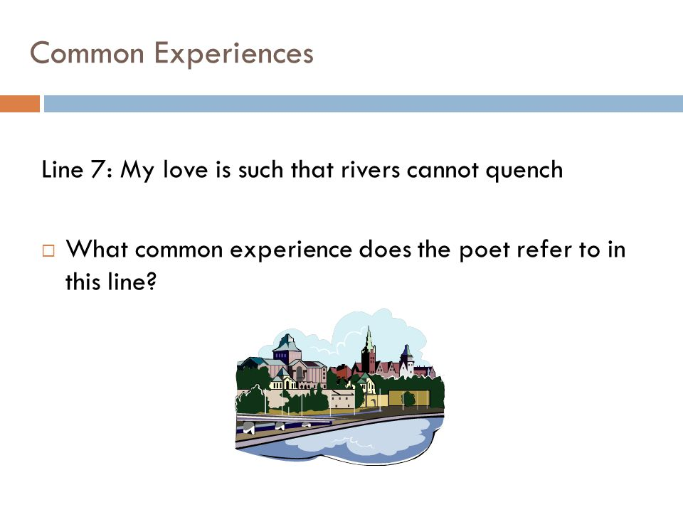 Common Experiences Line 7: My love is such that rivers cannot quench  What common experience does the poet refer to in this line?