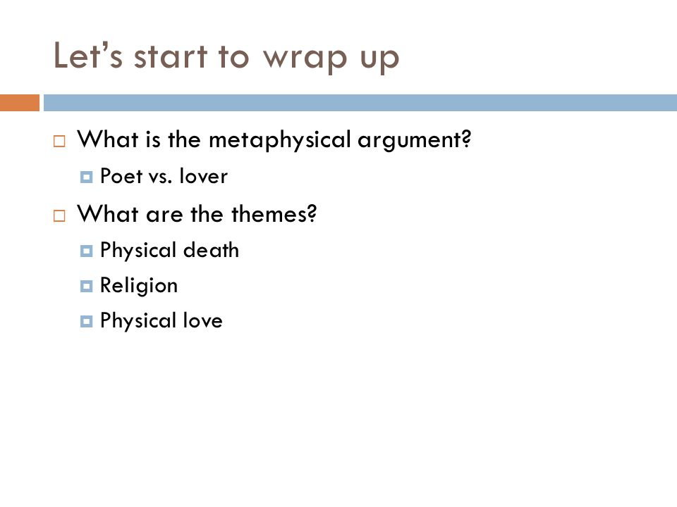 Let's start to wrap up  What is the metaphysical argument?  Poet vs. lover  What are the themes?  Physical death  Religion  Physical love