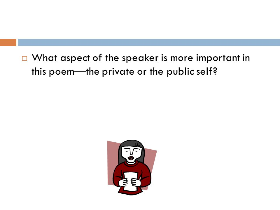  What aspect of the speaker is more important in this poem—the private or the public self?