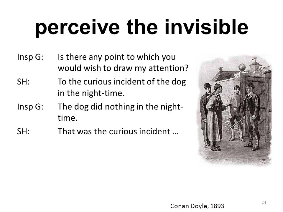 perceive the invisible Insp G: Is there any point to which you would wish to draw my attention? SH:To the curious incident of the dog in the night-tim