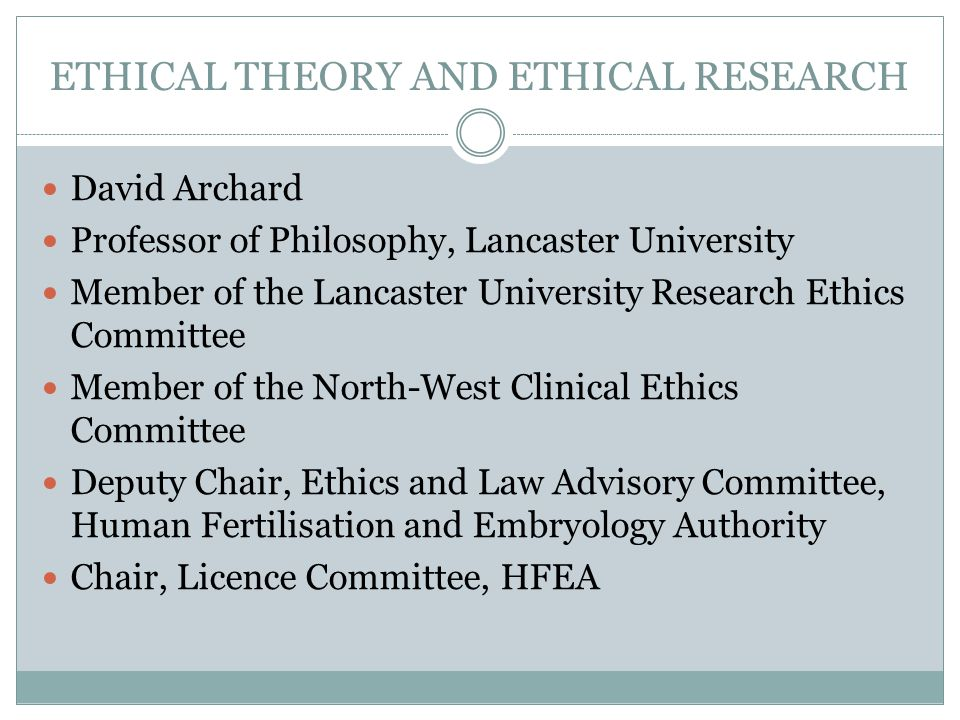ETHICAL THEORY AND ETHICAL RESEARCH David Archard Professor of Philosophy, Lancaster University Member of the Lancaster University Research Ethics Com