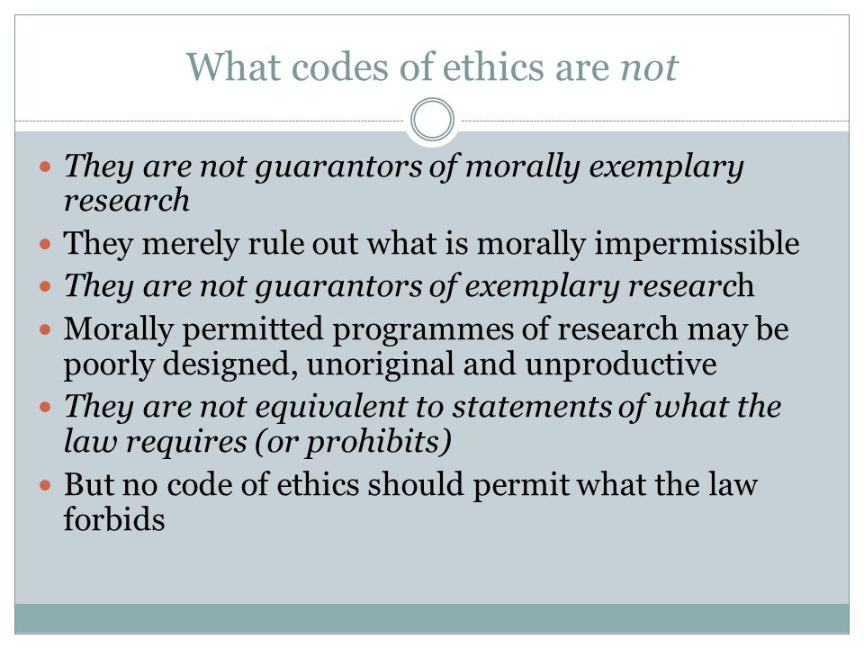 What codes of ethics are not They are not guarantors of morally exemplary research They merely rule out what is morally impermissible They are not guarantors of exemplary research Morally permitted programmes of research may be poorly designed, unoriginal and unproductive They are not equivalent to statements of what the law requires (or prohibits) But no code of ethics should permit what the law forbids