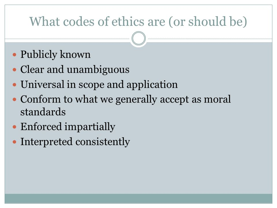 What codes of ethics are (or should be) Publicly known Clear and unambiguous Universal in scope and application Conform to what we generally accept as