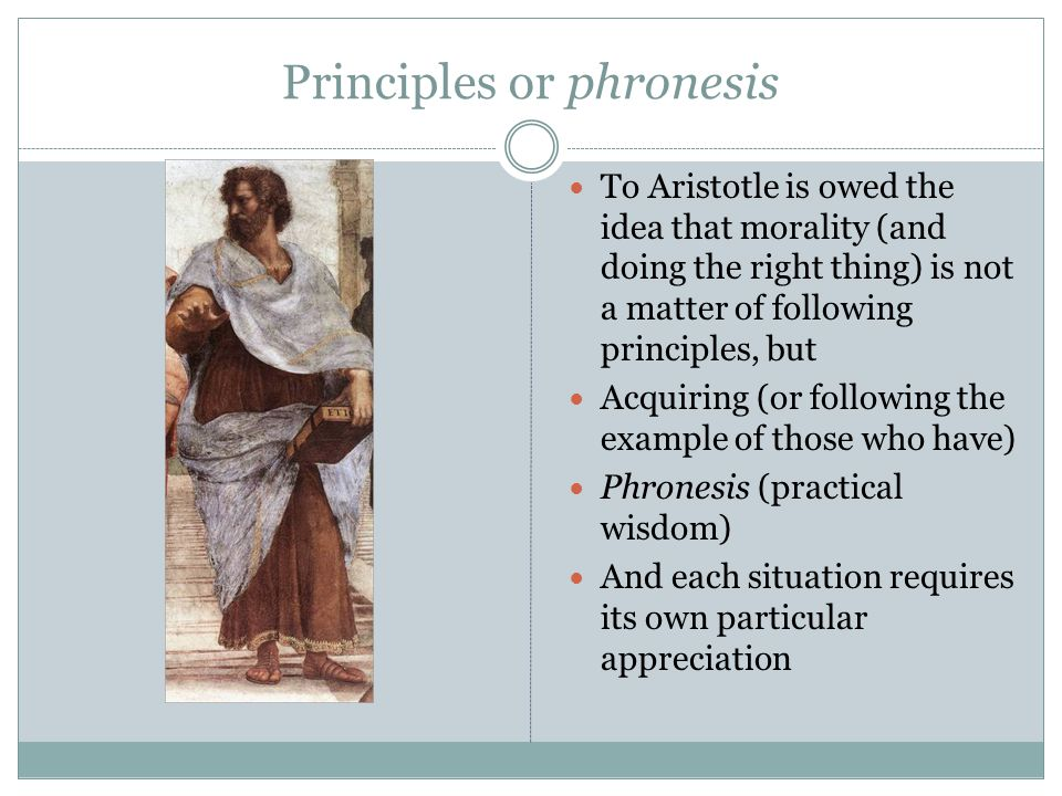 Principles or phronesis To Aristotle is owed the idea that morality (and doing the right thing) is not a matter of following principles, but Acquiring (or following the example of those who have) Phronesis (practical wisdom) And each situation requires its own particular appreciation