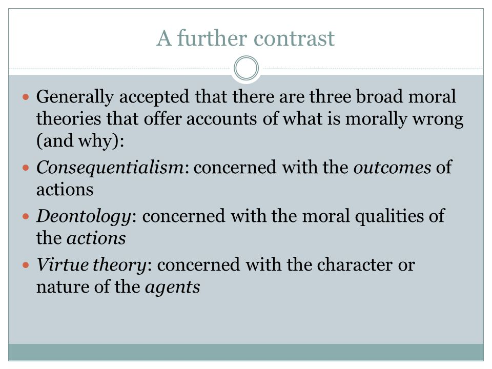 A further contrast Generally accepted that there are three broad moral theories that offer accounts of what is morally wrong (and why): Consequentialism: concerned with the outcomes of actions Deontology: concerned with the moral qualities of the actions Virtue theory: concerned with the character or nature of the agents