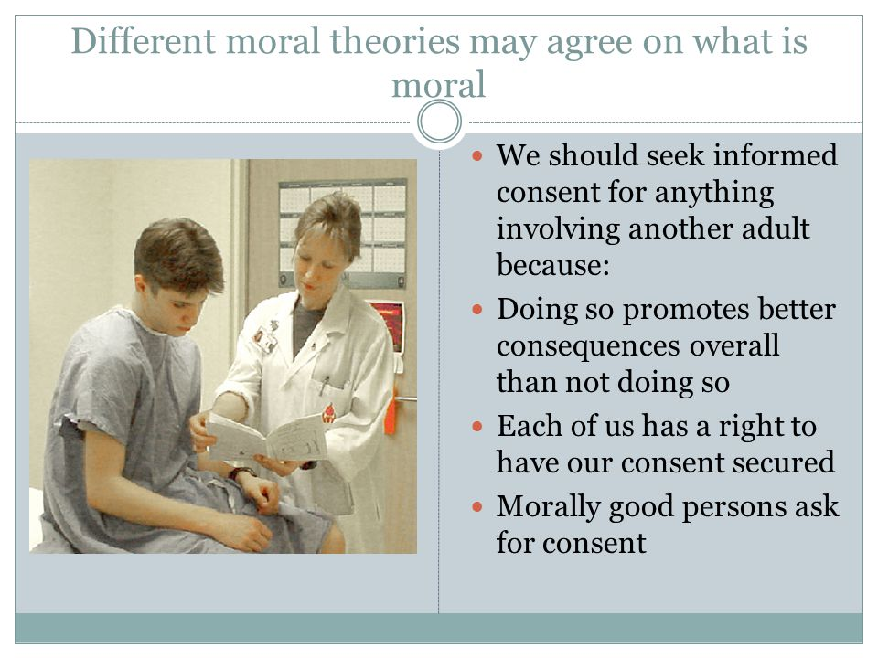 Different moral theories may agree on what is moral We should seek informed consent for anything involving another adult because: Doing so promotes be