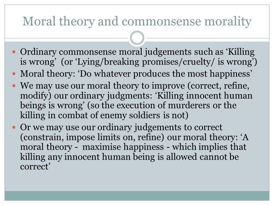Moral theory and commonsense morality Ordinary commonsense moral judgements such as 'Killing is wrong' (or 'Lying/breaking promises/cruelty/ is wrong') Moral theory: 'Do whatever produces the most happiness' We may use our moral theory to improve (correct, refine, modify) our ordinary judgments: 'Killing innocent human beings is wrong' (so the execution of murderers or the killing in combat of enemy soldiers is not) Or we may use our ordinary judgements to correct (constrain, impose limits on, refine) our moral theory: 'A moral theory - maximise happiness - which implies that killing any innocent human being is allowed cannot be correct'