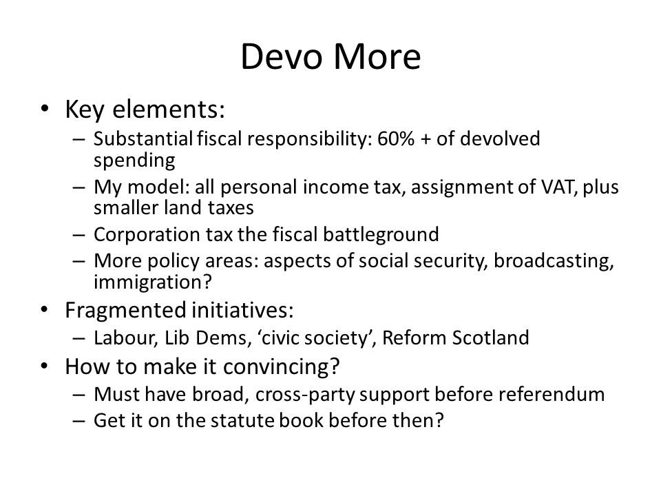 Devo More Key elements: – Substantial fiscal responsibility: 60% + of devolved spending – My model: all personal income tax, assignment of VAT, plus smaller land taxes – Corporation tax the fiscal battleground – More policy areas: aspects of social security, broadcasting, immigration.