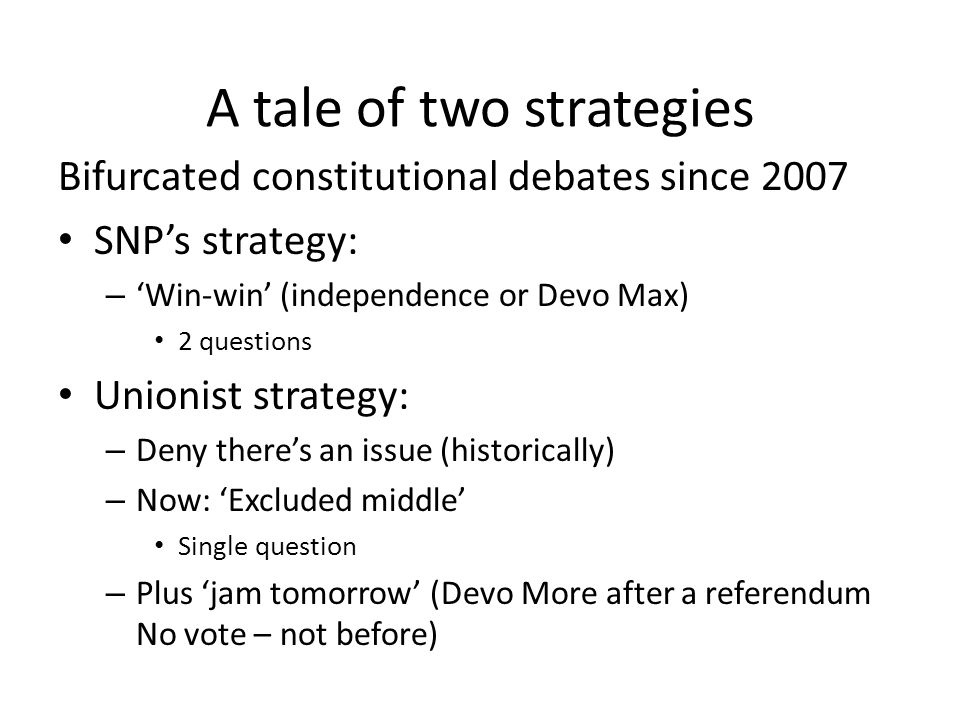 A tale of two strategies Bifurcated constitutional debates since 2007 SNP's strategy: – 'Win-win' (independence or Devo Max) 2 questions Unionist strategy: – Deny there's an issue (historically) – Now: 'Excluded middle' Single question – Plus 'jam tomorrow' (Devo More after a referendum No vote – not before)