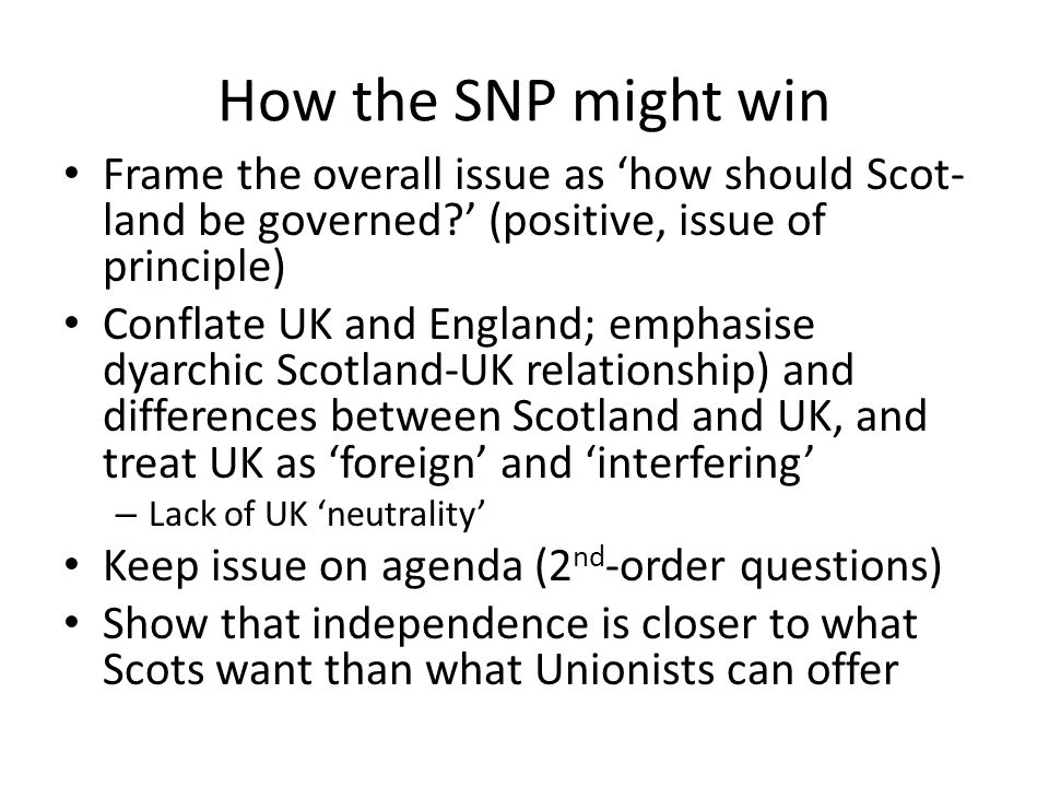 How the SNP might win Frame the overall issue as 'how should Scot- land be governed ' (positive, issue of principle) Conflate UK and England; emphasise dyarchic Scotland-UK relationship) and differences between Scotland and UK, and treat UK as 'foreign' and 'interfering' – Lack of UK 'neutrality' Keep issue on agenda (2 nd -order questions) Show that independence is closer to what Scots want than what Unionists can offer