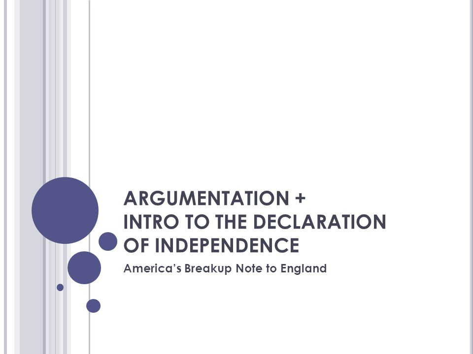 ARGUMENTATION + INTRO TO THE DECLARATION OF INDEPENDENCE America's Breakup Note to England
