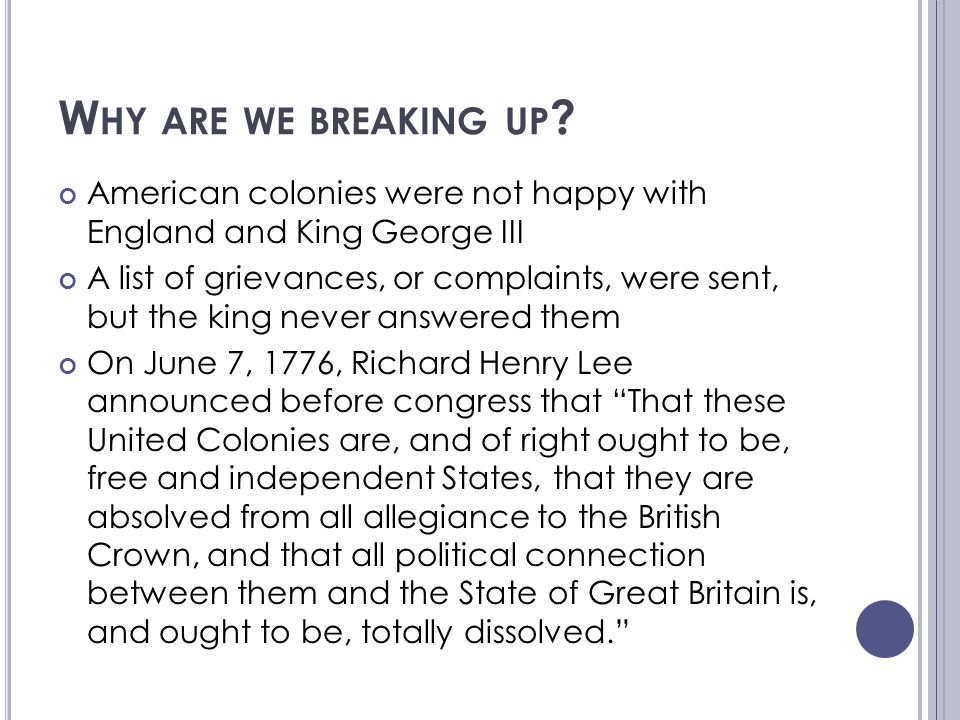 W HY ARE WE BREAKING UP ? American colonies were not happy with England and King George III A list of grievances, or complaints, were sent, but the ki