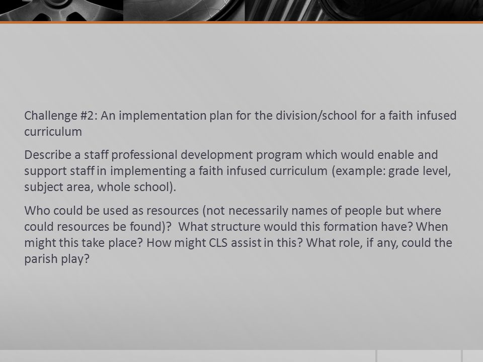 Challenge #2: An implementation plan for the division/school for a faith infused curriculum Describe a staff professional development program which would enable and support staff in implementing a faith infused curriculum (example: grade level, subject area, whole school).