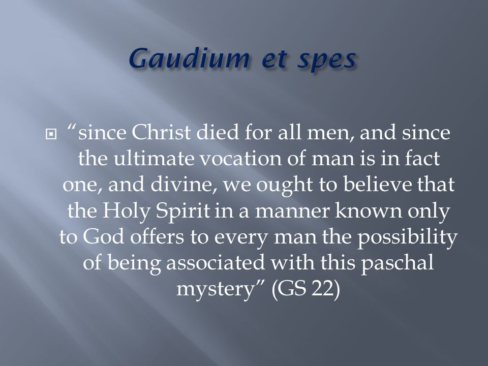  since Christ died for all men, and since the ultimate vocation of man is in fact one, and divine, we ought to believe that the Holy Spirit in a manner known only to God offers to every man the possibility of being associated with this paschal mystery (GS 22)
