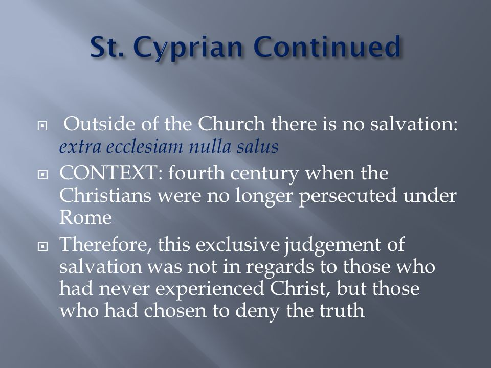  Outside of the Church there is no salvation: extra ecclesiam nulla salus  CONTEXT: fourth century when the Christians were no longer persecuted under Rome  Therefore, this exclusive judgement of salvation was not in regards to those who had never experienced Christ, but those who had chosen to deny the truth