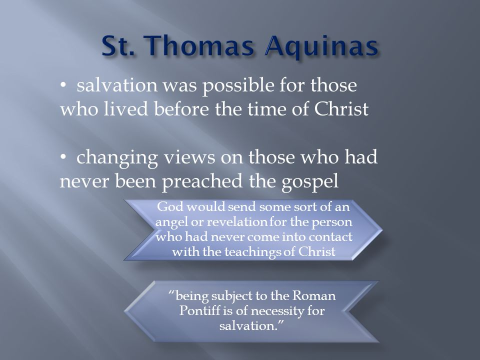 God would send some sort of an angel or revelation for the person who had never come into contact with the teachings of Christ being subject to the Roman Pontiff is of necessity for salvation. salvation was possible for those who lived before the time of Christ changing views on those who had never been preached the gospel