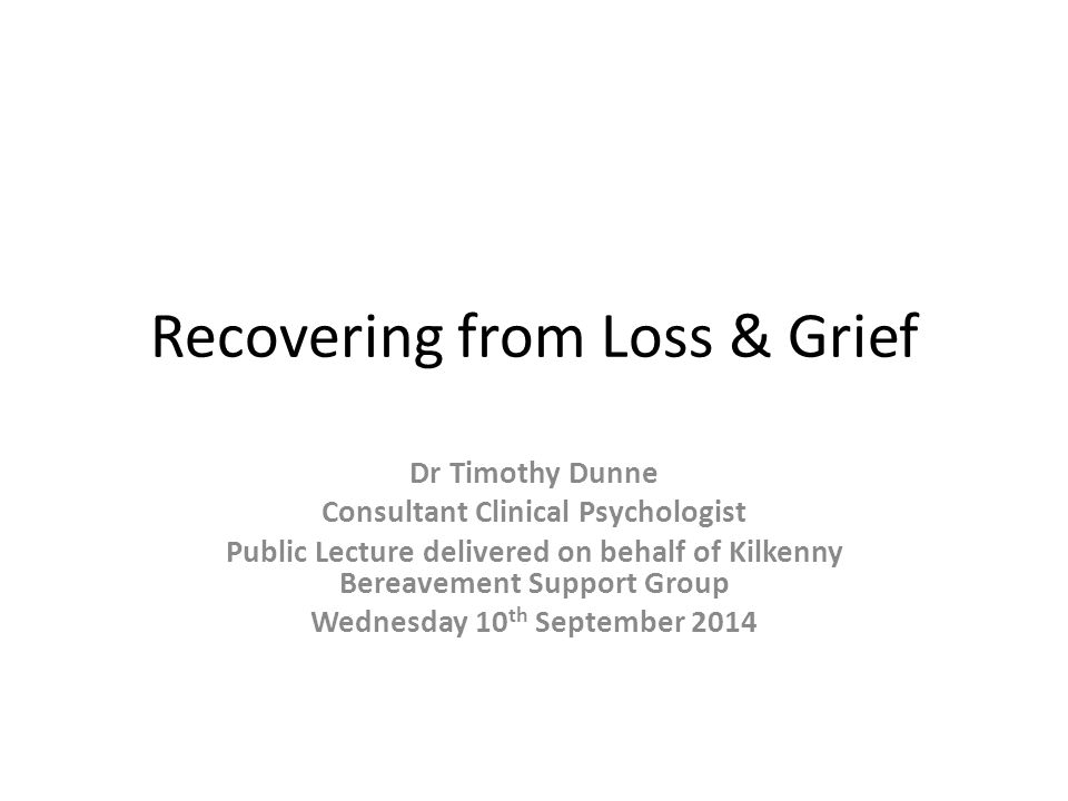 Recovering from Loss & Grief Dr Timothy Dunne Consultant Clinical Psychologist Public Lecture delivered on behalf of Kilkenny Bereavement Support Group Wednesday 10 th September 2014