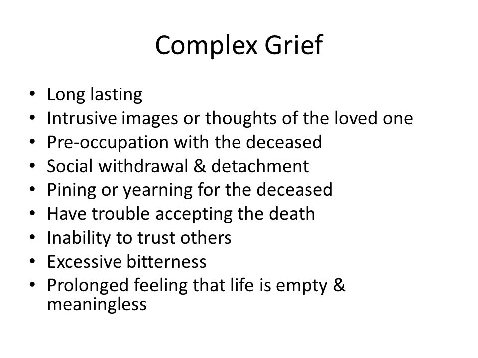 Complex Grief Long lasting Intrusive images or thoughts of the loved one Pre-occupation with the deceased Social withdrawal & detachment Pining or yearning for the deceased Have trouble accepting the death Inability to trust others Excessive bitterness Prolonged feeling that life is empty & meaningless