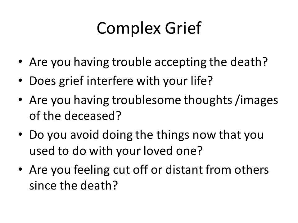 Complex Grief Are you having trouble accepting the death.