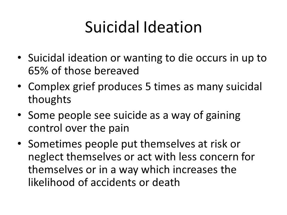 Suicidal Ideation Suicidal ideation or wanting to die occurs in up to 65% of those bereaved Complex grief produces 5 times as many suicidal thoughts Some people see suicide as a way of gaining control over the pain Sometimes people put themselves at risk or neglect themselves or act with less concern for themselves or in a way which increases the likelihood of accidents or death