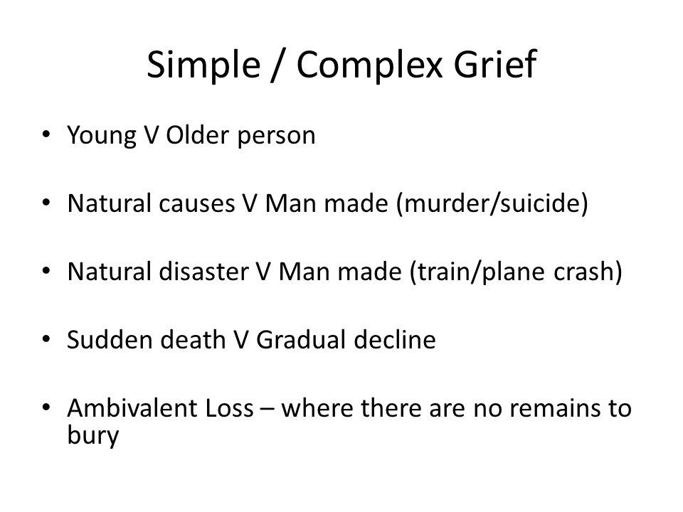 Simple / Complex Grief Young V Older person Natural causes V Man made (murder/suicide) Natural disaster V Man made (train/plane crash) Sudden death V Gradual decline Ambivalent Loss – where there are no remains to bury